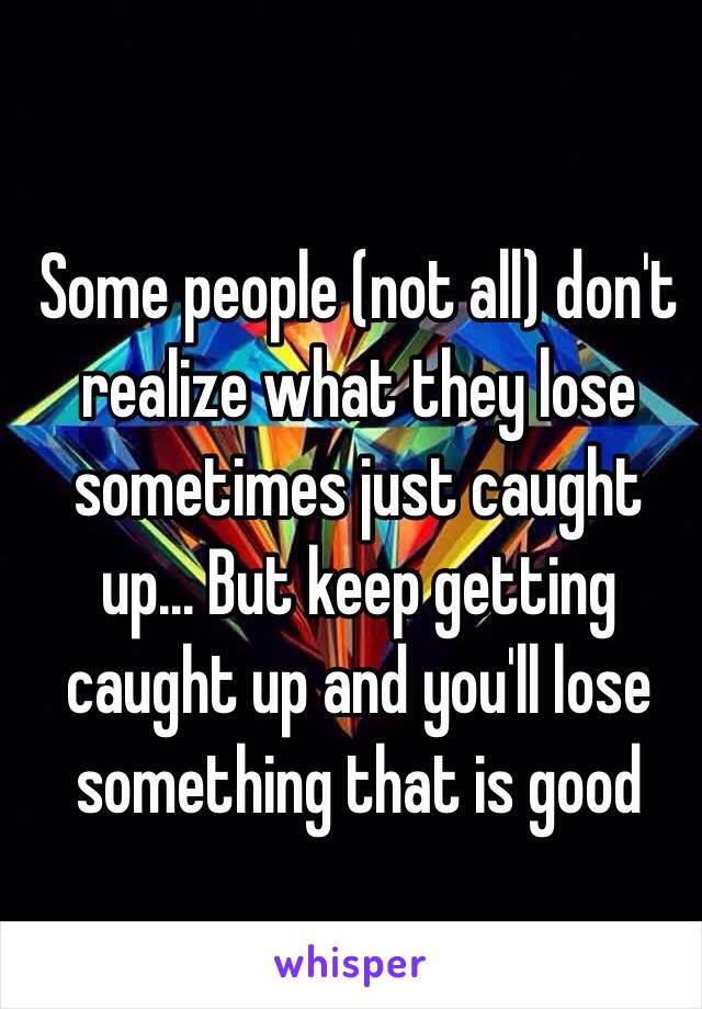 Some people (not all) don't realize what they lose sometimes just caught up... But keep getting caught up and you'll lose something that is good
