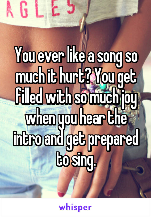 You ever like a song so much it hurt? You get filled with so much joy when you hear the intro and get prepared to sing.