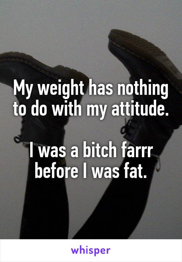 My weight has nothing to do with my attitude.  I was a bitch farrr before I was fat.