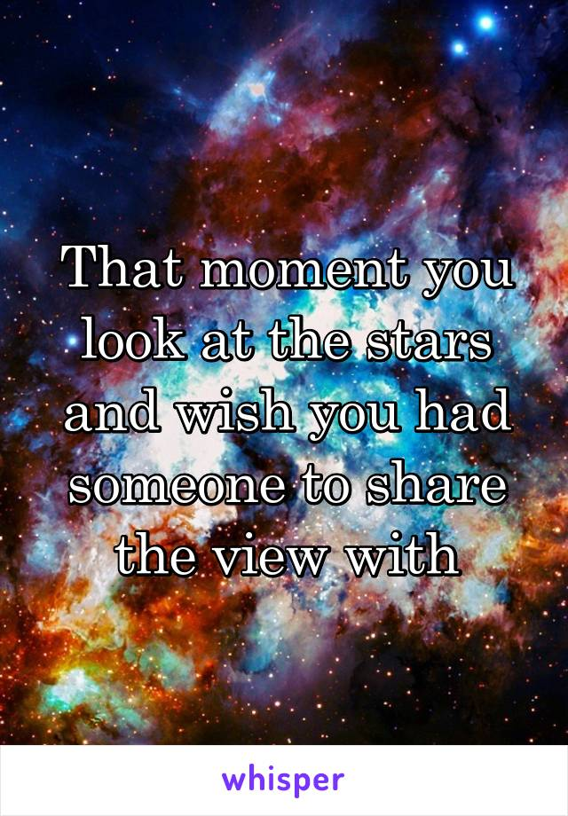 That moment you look at the stars and wish you had someone to share the view with