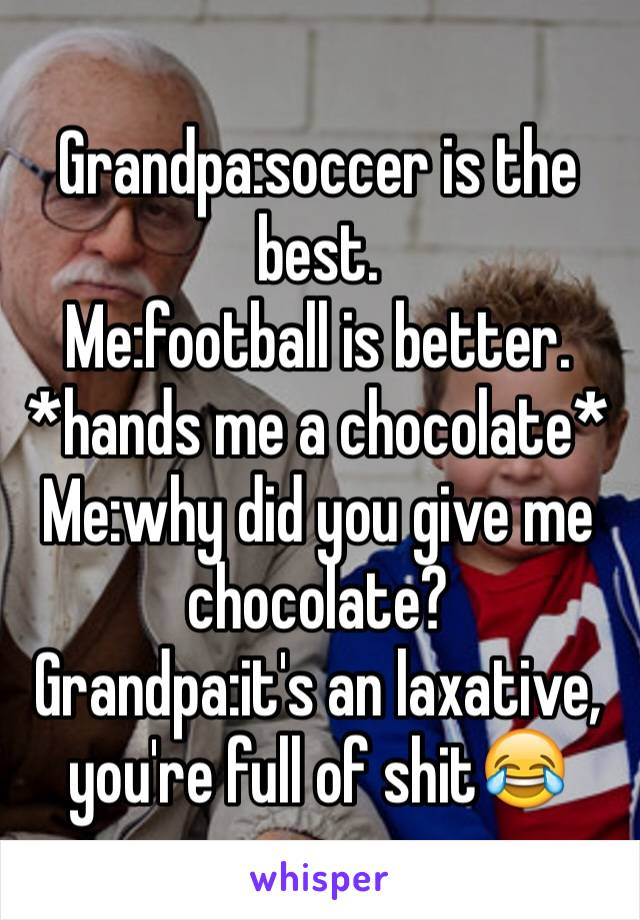 Grandpa:soccer is the best. Me:football is better. *hands me a chocolate* Me:why did you give me chocolate? Grandpa:it's an laxative, you're full of shit😂