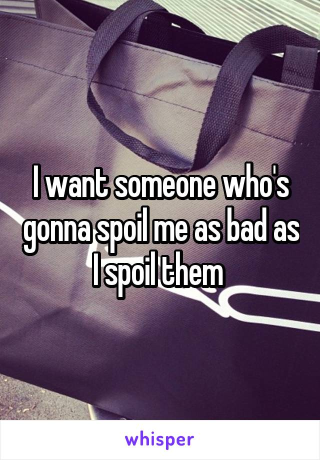 I want someone who's gonna spoil me as bad as I spoil them