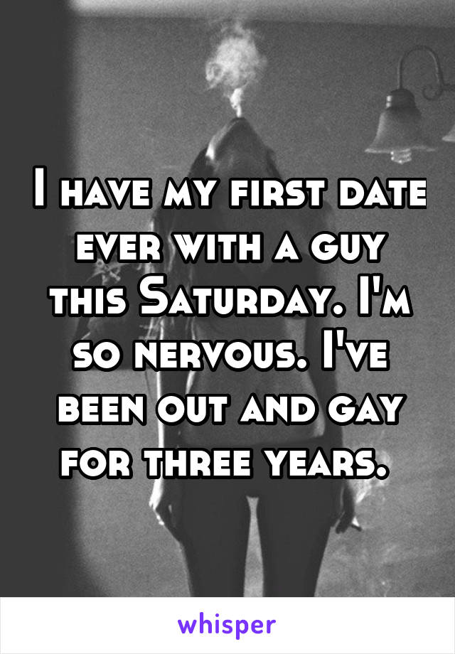 I have my first date ever with a guy this Saturday. I'm so nervous. I've been out and gay for three years.