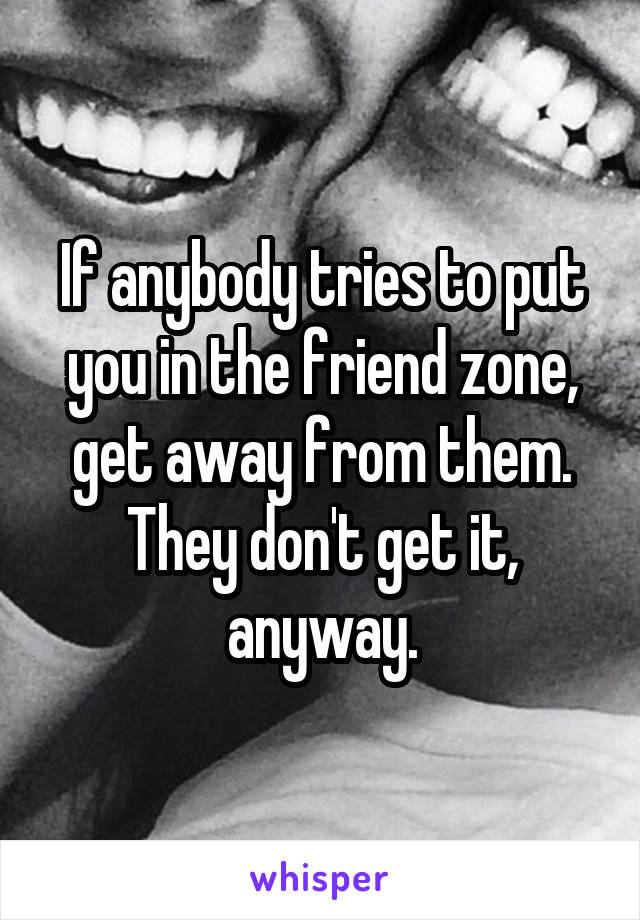 If anybody tries to put you in the friend zone, get away from them. They don't get it, anyway.