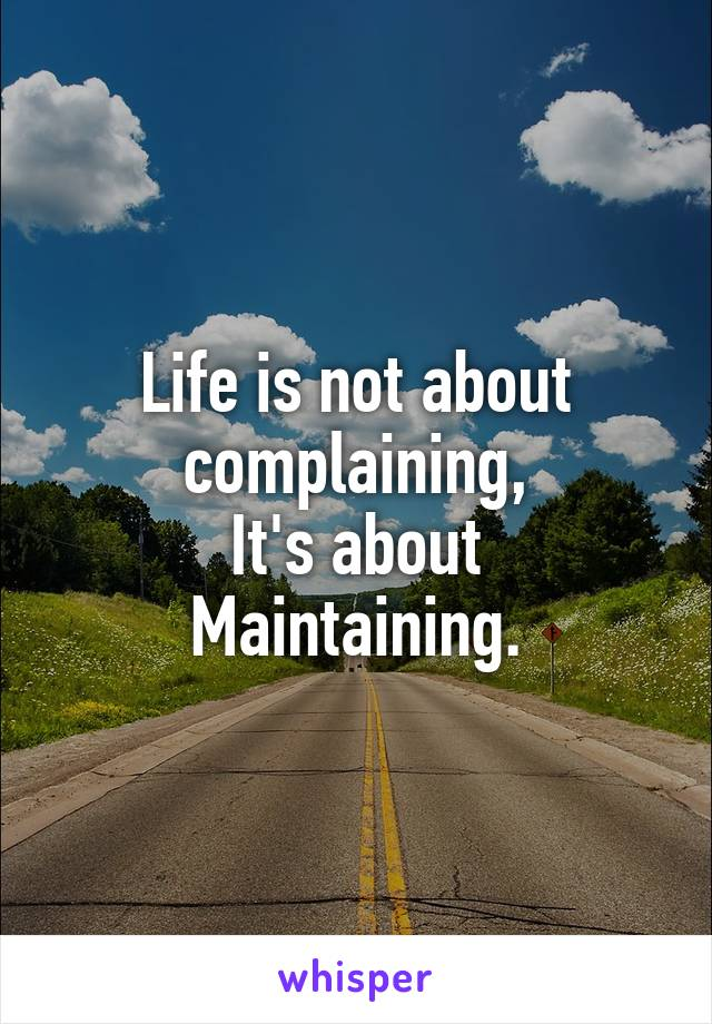 Life is not about complaining, It's about Maintaining.
