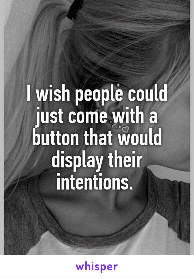 I wish people could just come with a button that would display their intentions.