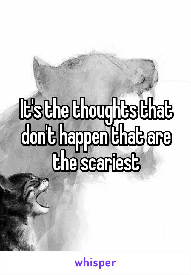 It's the thoughts that don't happen that are the scariest