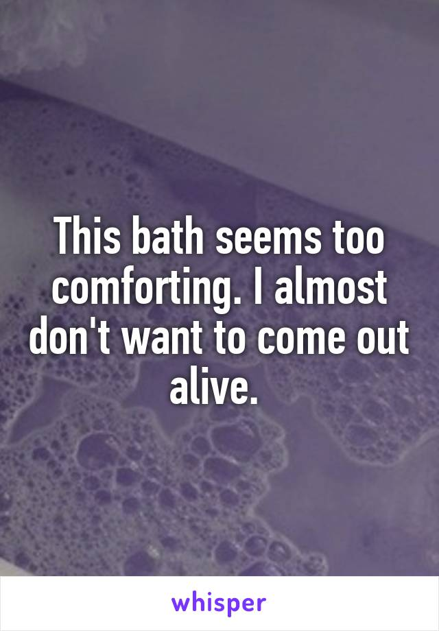 This bath seems too comforting. I almost don't want to come out alive.