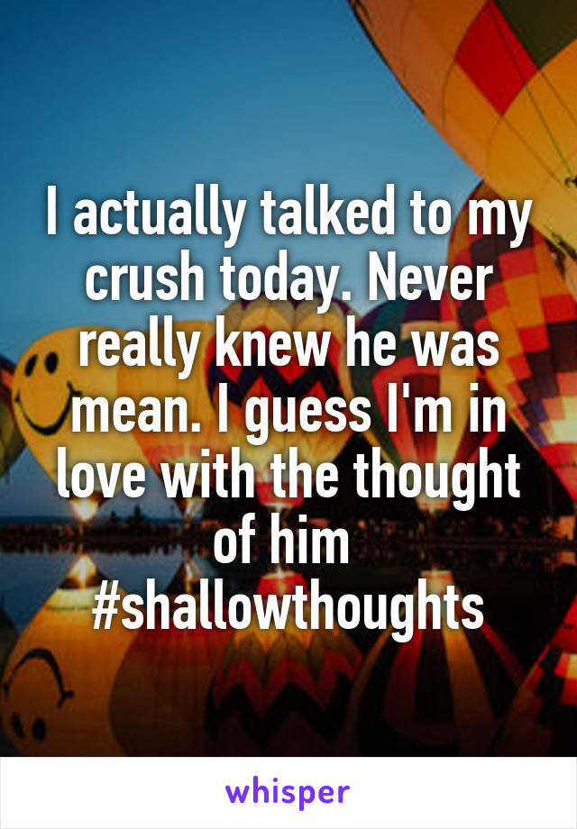 I actually talked to my crush today. Never really knew he was mean. I guess I'm in love with the thought of him  #shallowthoughts