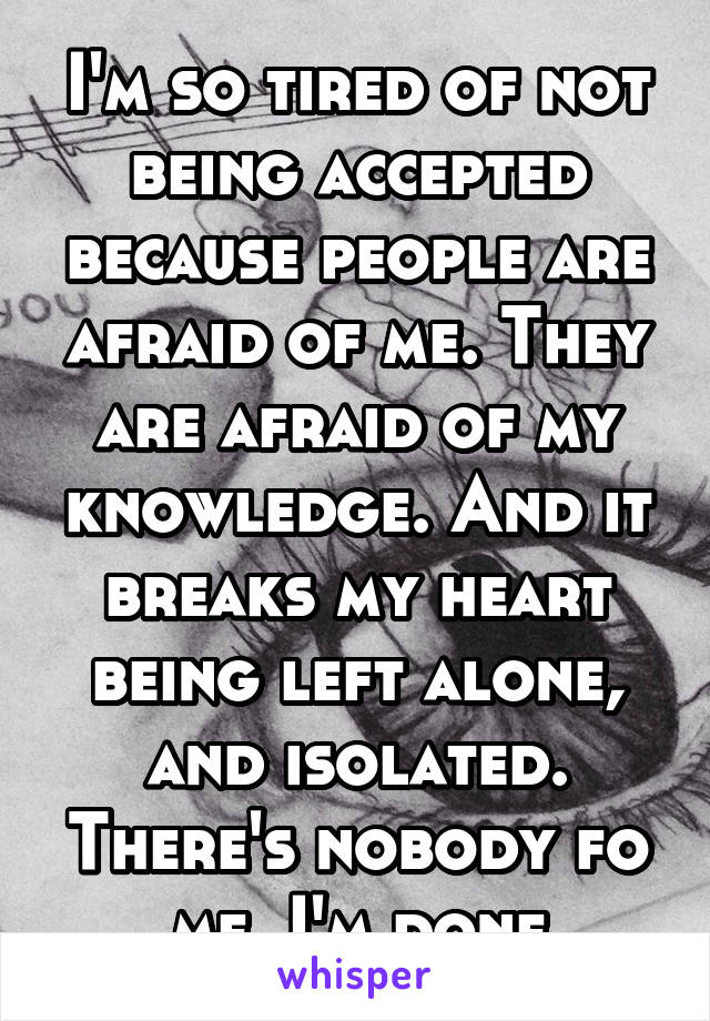 I'm so tired of not being accepted because people are afraid of me. They are afraid of my knowledge. And it breaks my heart being left alone, and isolated. There's nobody fo me. I'm done