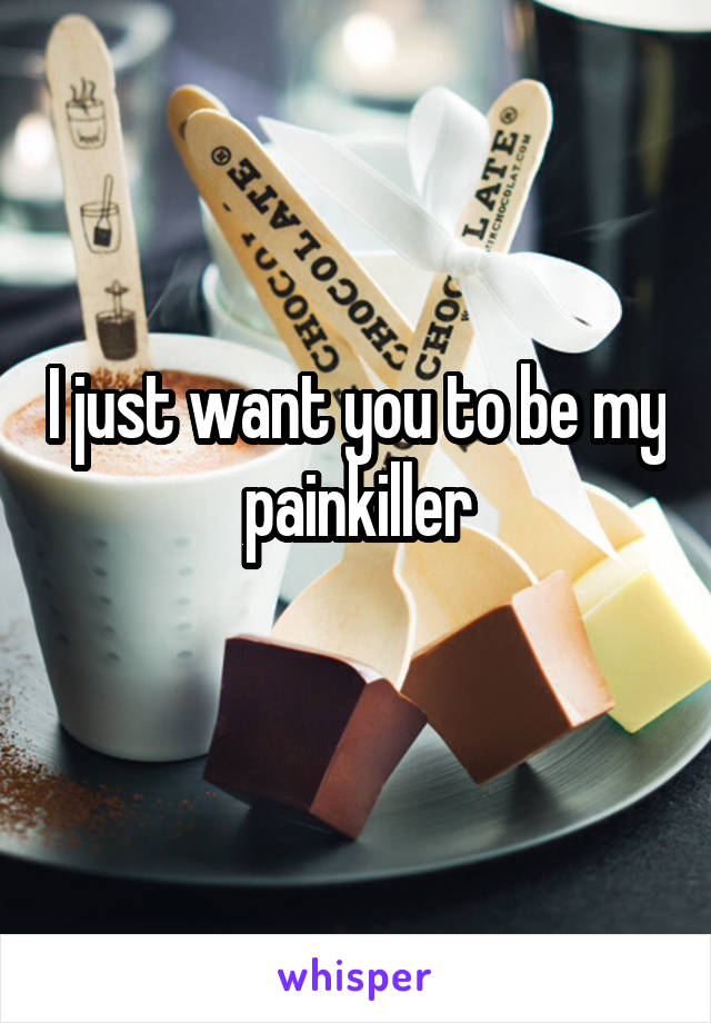 I just want you to be my painkiller