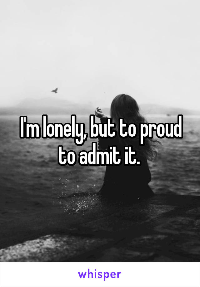 I'm lonely, but to proud to admit it.