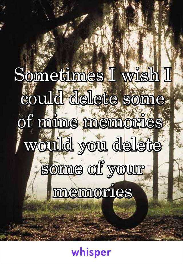 Sometimes I wish I could delete some of mine memories  would you delete some of your memories