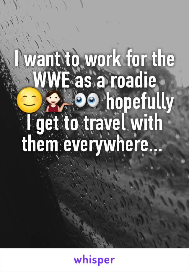 I want to work for the WWE as a roadie 😊💁👀 hopefully I get to travel with them everywhere...