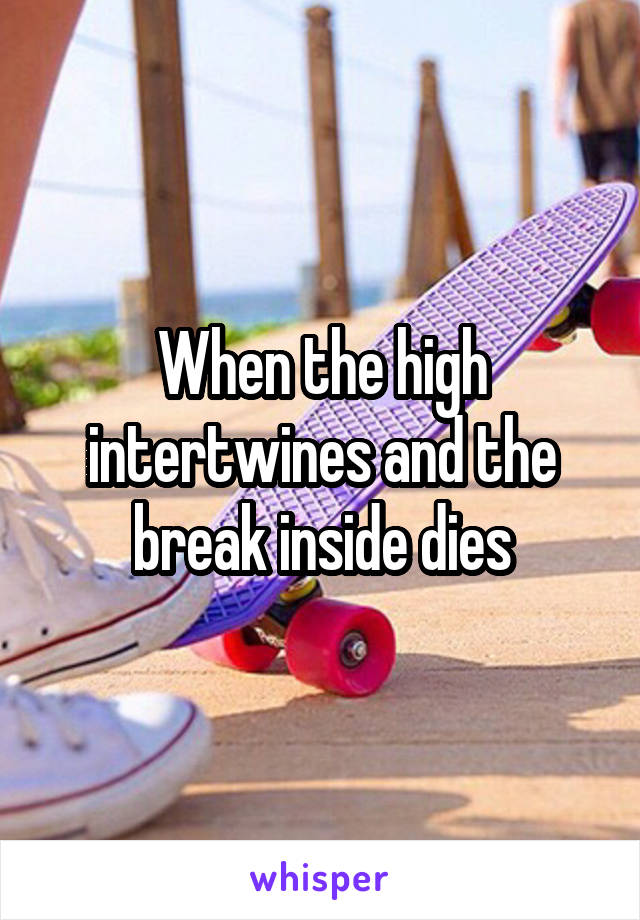 When the high intertwines and the break inside dies