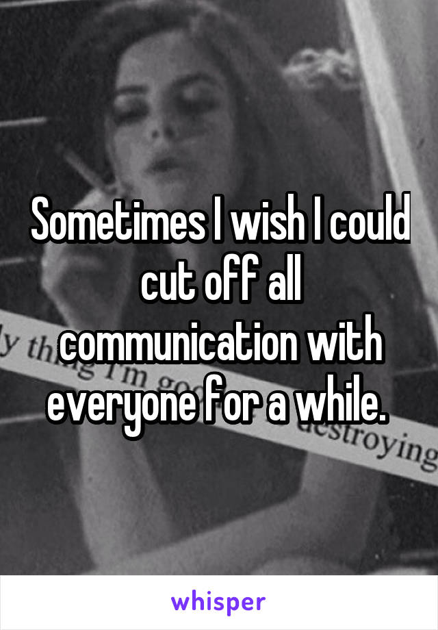 Sometimes I wish I could cut off all communication with everyone for a while.