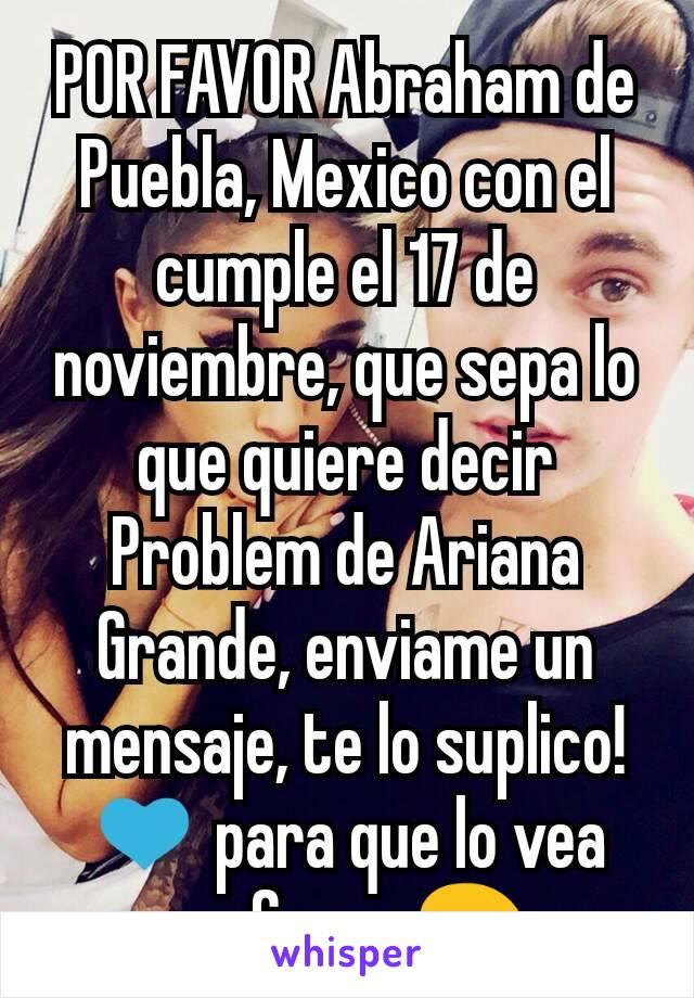 POR FAVOR Abraham de Puebla, Mexico con el cumple el 17 de noviembre, que sepa lo que quiere decir Problem de Ariana Grande, enviame un mensaje, te lo suplico! 💙 para que lo vea porfavor 😖