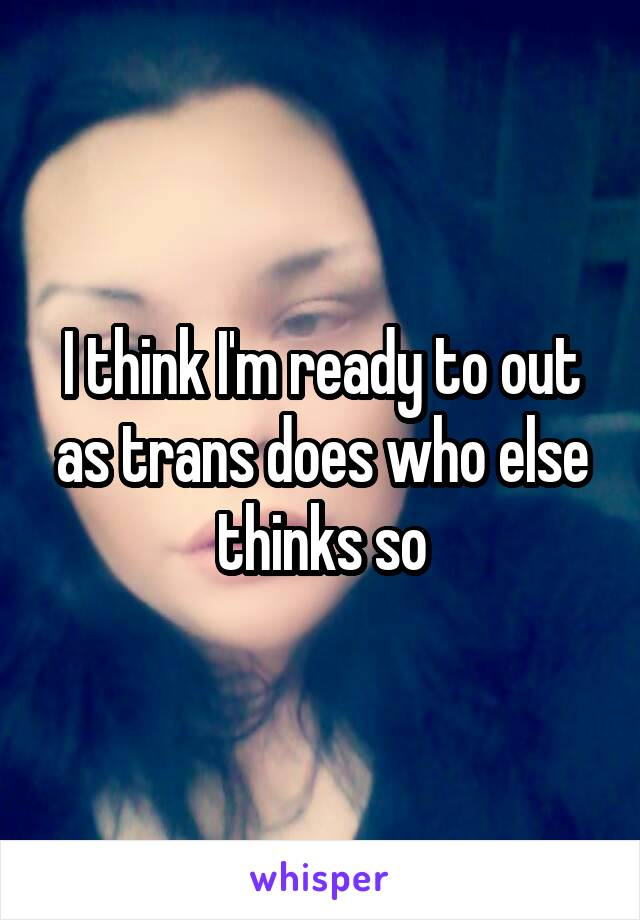 I think I'm ready to out as trans does who else thinks so
