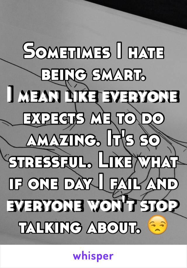Sometimes I hate being smart.  I mean like everyone expects me to do amazing. It's so stressful. Like what if one day I fail and everyone won't stop talking about. 😒