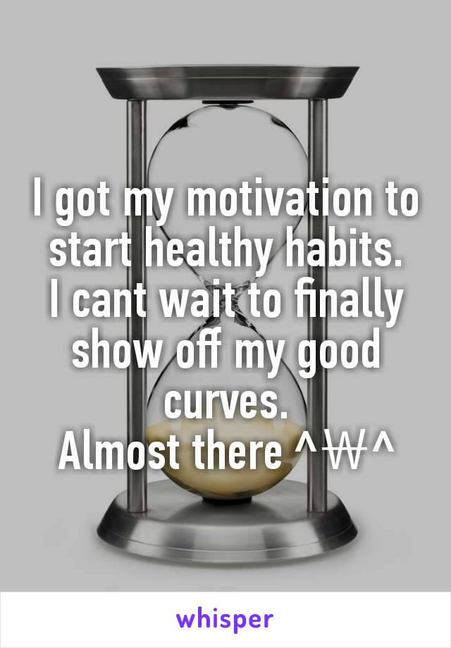 I got my motivation to start healthy habits. I cant wait to finally show off my good curves. Almost there ^₩^