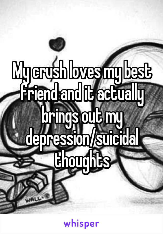My crush loves my best friend and it actually brings out my depression/suicidal thoughts