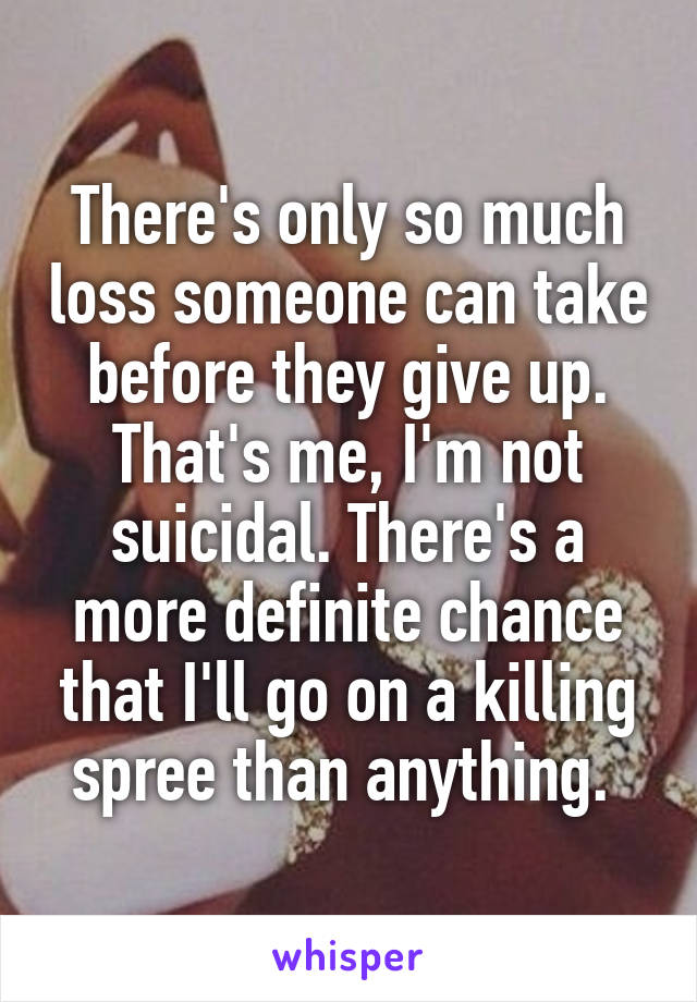 There's only so much loss someone can take before they give up. That's me, I'm not suicidal. There's a more definite chance that I'll go on a killing spree than anything.