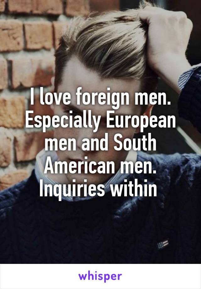 I love foreign men. Especially European men and South American men. Inquiries within