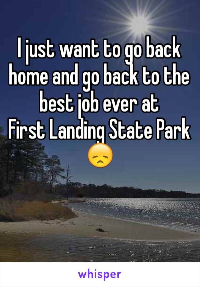 I just want to go back home and go back to the best job ever at  First Landing State Park 😞