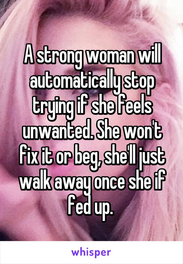 A strong woman will automatically stop trying if she feels unwanted. She won't fix it or beg, she'll just walk away once she if fed up.