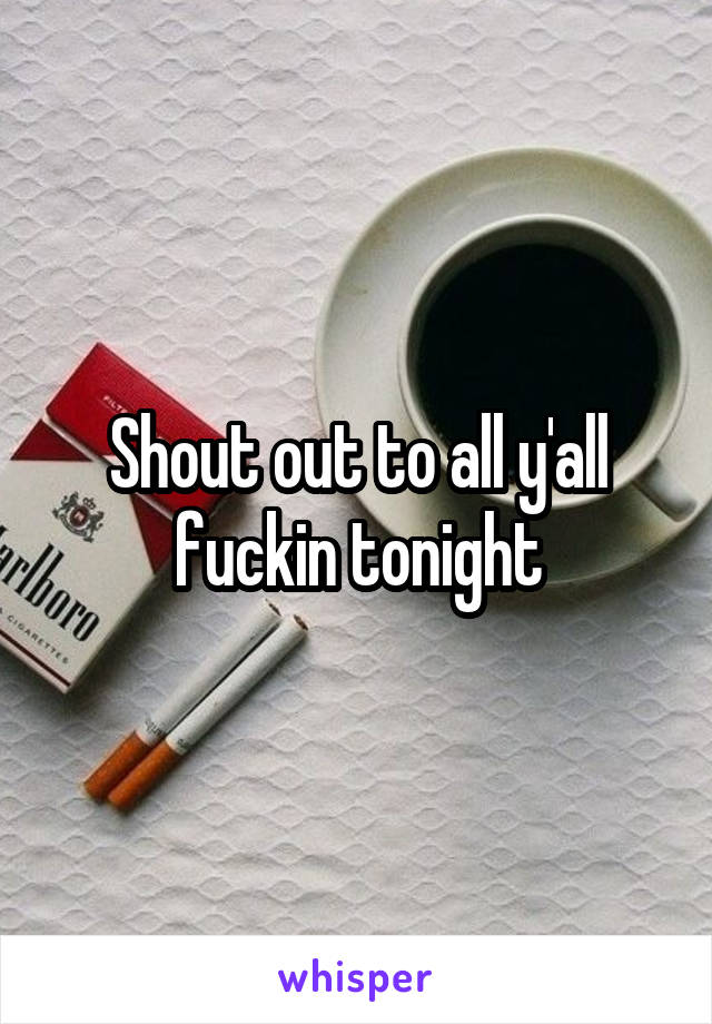 Shout out to all y'all fuckin tonight