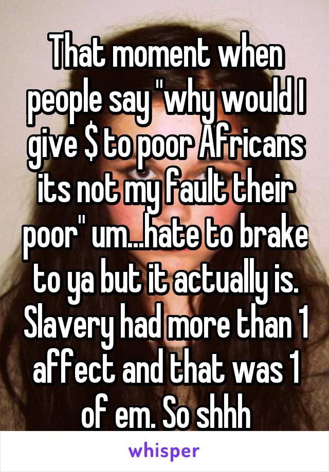 "That moment when people say ""why would I give $ to poor Africans its not my fault their poor"" um...hate to brake to ya but it actually is. Slavery had more than 1 affect and that was 1 of em. So shhh"