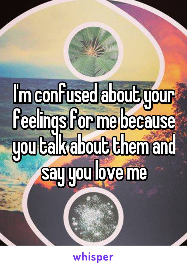 I'm confused about your feelings for me because you talk about them and say you love me