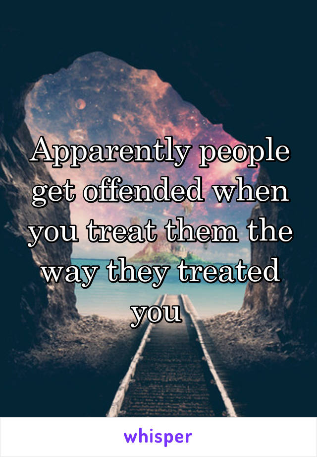 Apparently people get offended when you treat them the way they treated you