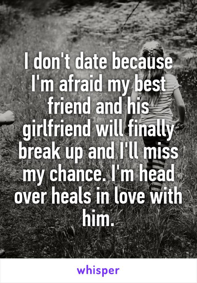 I don't date because I'm afraid my best friend and his girlfriend will finally break up and I'll miss my chance. I'm head over heals in love with him.