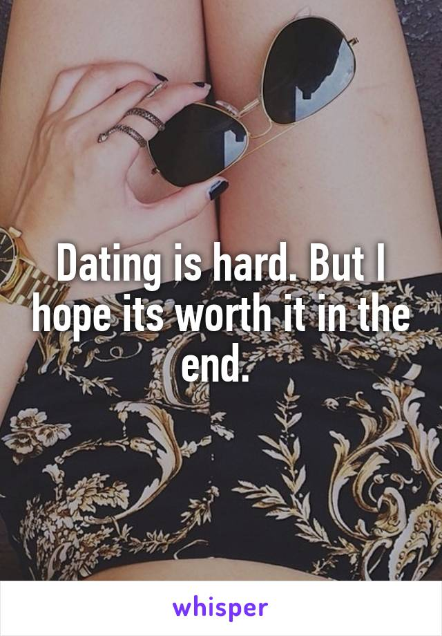 Dating is hard. But I hope its worth it in the end.