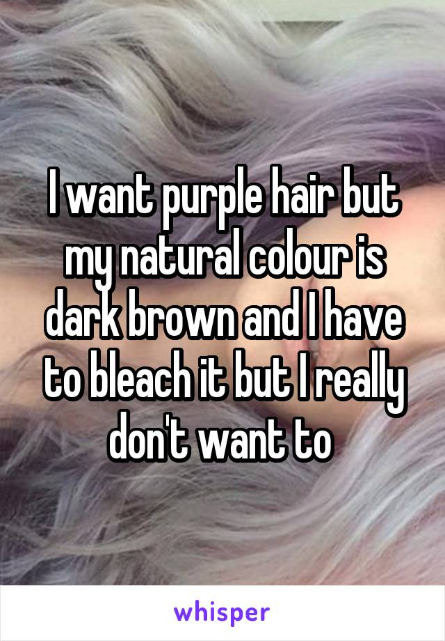 I want purple hair but my natural colour is dark brown and I have to bleach it but I really don't want to