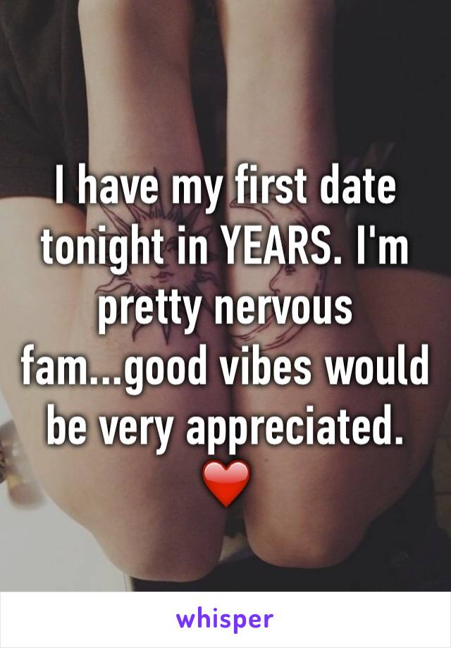 I have my first date tonight in YEARS. I'm pretty nervous fam...good vibes would be very appreciated. ❤️