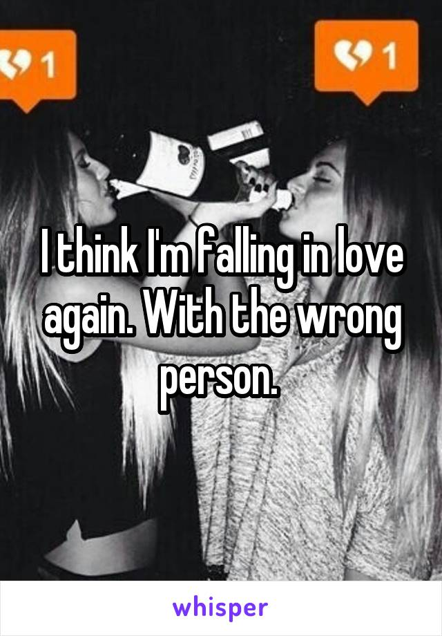 I think I'm falling in love again. With the wrong person.