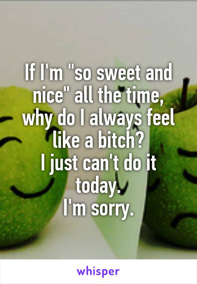 "If I'm ""so sweet and nice"" all the time, why do I always feel like a bitch? I just can't do it today. I'm sorry."