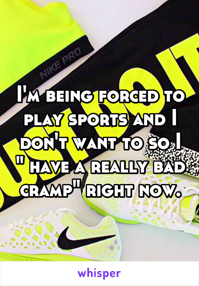 """I'm being forced to play sports and I don't want to so I """" have a really bad cramp"""" right now."""