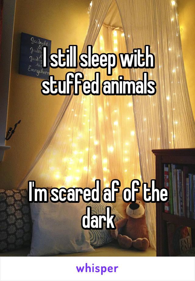 I still sleep with stuffed animals    I'm scared af of the dark