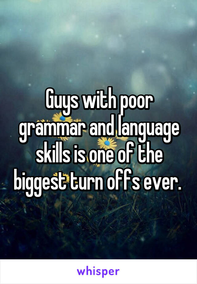 Guys with poor grammar and language skills is one of the biggest turn offs ever.