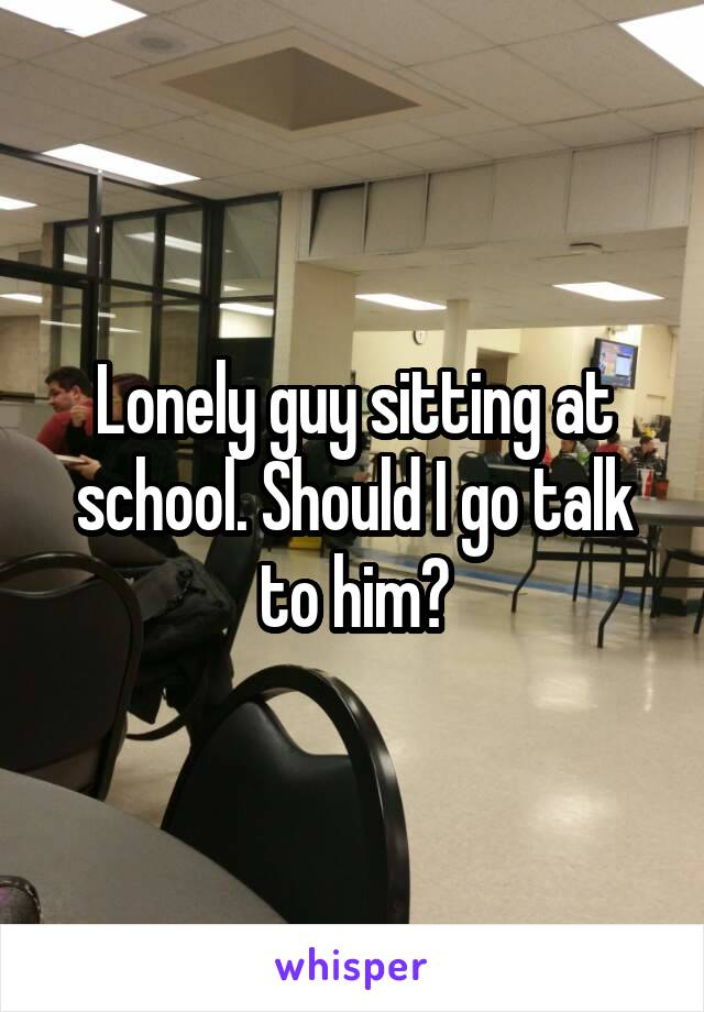 Lonely guy sitting at school. Should I go talk to him?