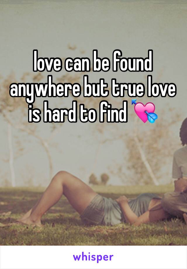 love can be found anywhere but true love is hard to find 💘