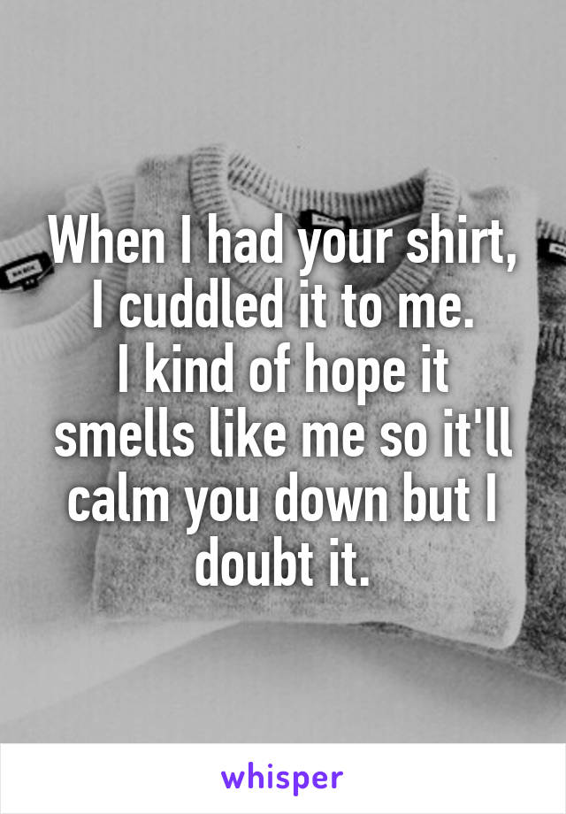 When I had your shirt, I cuddled it to me. I kind of hope it smells like me so it'll calm you down but I doubt it.