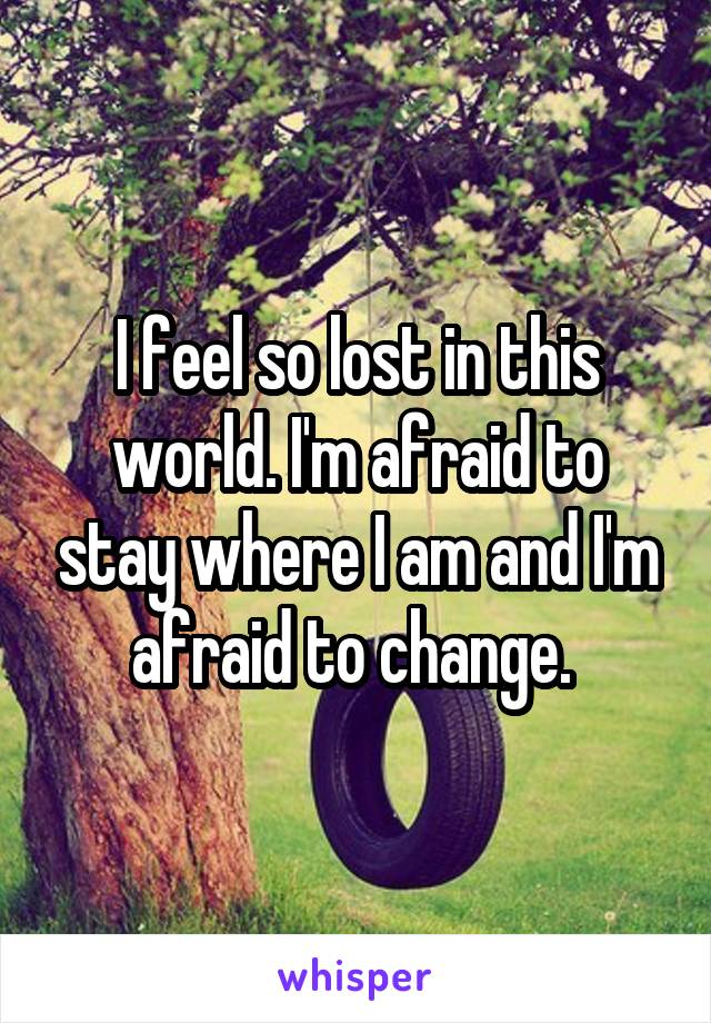 I feel so lost in this world. I'm afraid to stay where I am and I'm afraid to change.