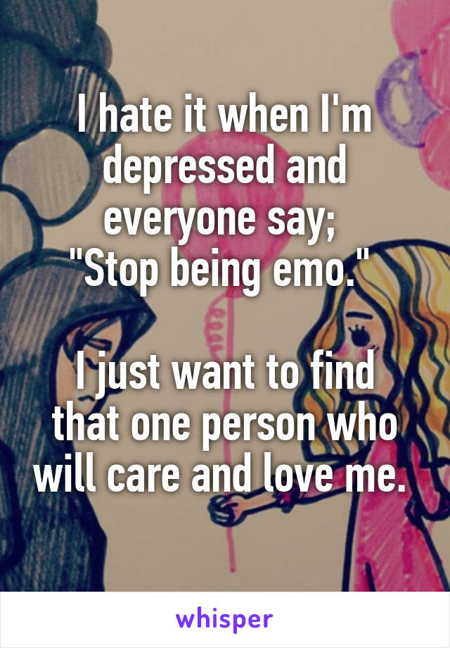 "I hate it when I'm depressed and everyone say;  ""Stop being emo.""   I just want to find that one person who will care and love me."