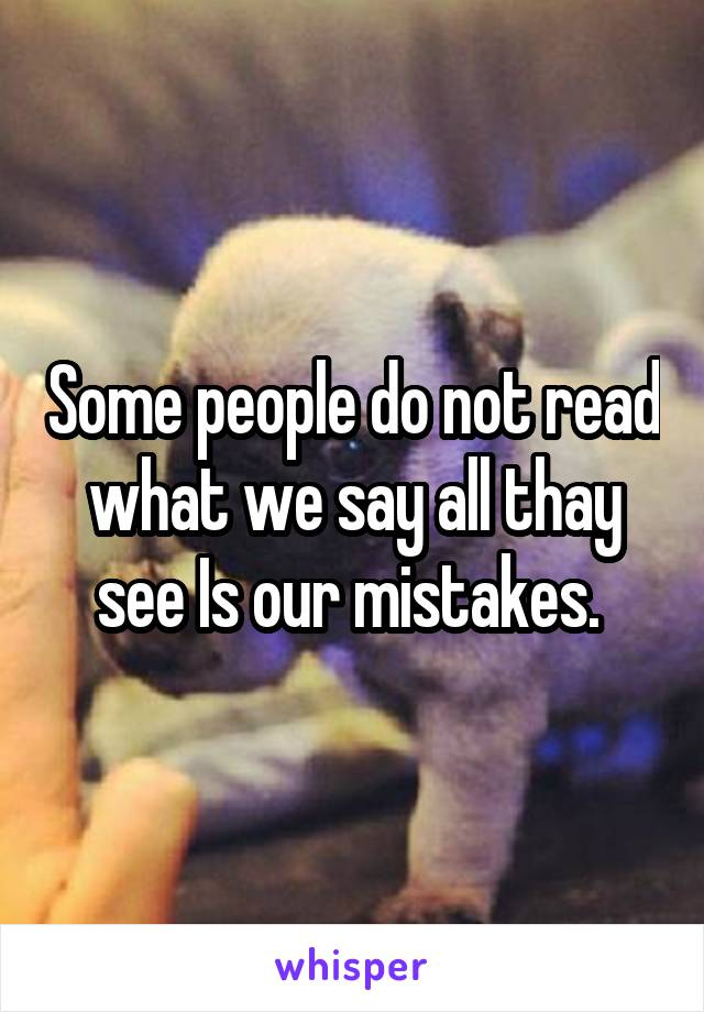 Some people do not read what we say all thay see Is our mistakes.