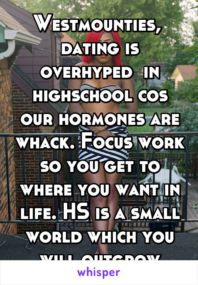 Westmounties,  dating is overhyped  in highschool cos our hormones are whack. Focus work so you get to where you want in life. HS is a small world which you will outgrow