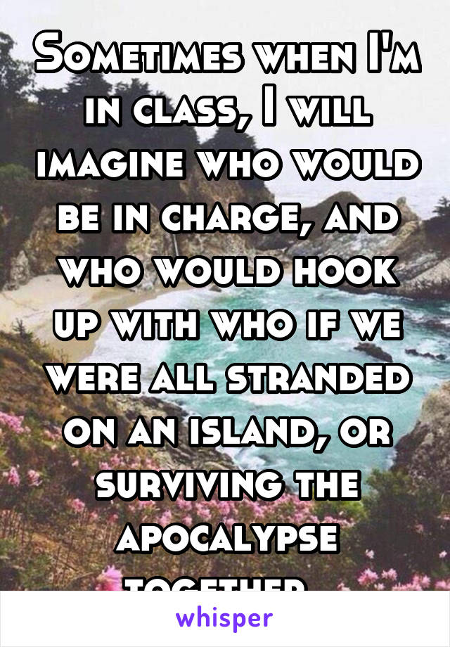 Sometimes when I'm in class, I will imagine who would be in charge, and who would hook up with who if we were all stranded on an island, or surviving the apocalypse together.